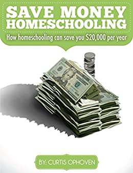 Save Money Homeschooling: Home Homeschooling can save you $20,000 per year by [Ophoven, Curtis]
