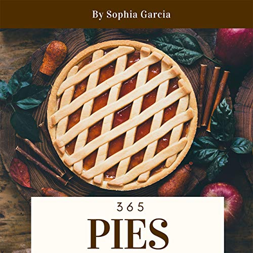 Pies 365: Enjoy 365 Days With Amazing Pies Recipes In Your Own Pies Cookbook! (Meat Pie Cookbook, Pie Iron Cookbook, Mini Pie Book, Mini Pie Cookbook, Mini Pie Recipes, Peach Pie Recipe) [Book 1]