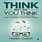 Think Before You Think: Art of Living in a Beautiful State and Cultivating a Magnificent Destiny | Harish Gulati