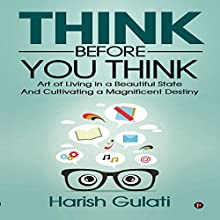Think Before You Think: Art of Living in a Beautiful State and Cultivating a Magnificent Destiny Audiobook by Harish Gulati Narrated by Don Moffit