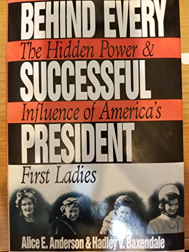 Behind Every Successful President : The Hidden Power & Influence of America's First Ladies