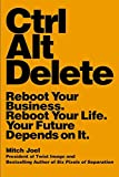 img - for Ctrl Alt Delete: Reboot Your Business. Reboot Your Life. Your Future Depends on It. book / textbook / text book