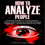 How to Analyze People: Psychology Techniques to Connect Instantly, Influence People Undetected, and Build Meaningful Relationships…All with Your Subconscious Mind | Jason Braggs
