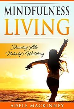 MINDFULNESS LIVING: DANCING LIKE NOBODY'S WATCHING