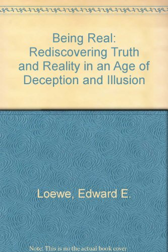 being-real-rediscovering-truth-and-reality-in-an-age-of-deception-and-illusion