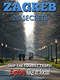 Zagreb 25 Secrets - The Locals Travel Guide  For Your Trip to Zagreb ( Croatia ) 2016: Skip the tourist traps and explore like a local : Where to Go, Eat & Party in Zagreb