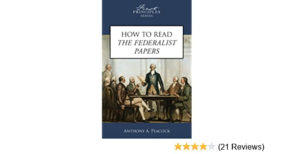 How To Read The Federalist Papers First Principles Series Anthony A Peacock 9780891951353 Amazon Books