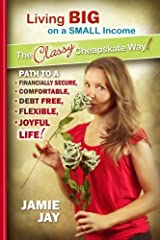 Living Big on a Small Income The Classy Cheapskate Way!: Path to a Financially Secure, Comfortable, Debt Free, Flexible, Joyful Life! Paperback