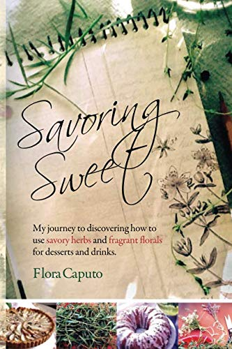 Savoring Sweet: My Journey to Discovering How To Use Savory Herbs and Fragrant Florals for Desserts and ()
