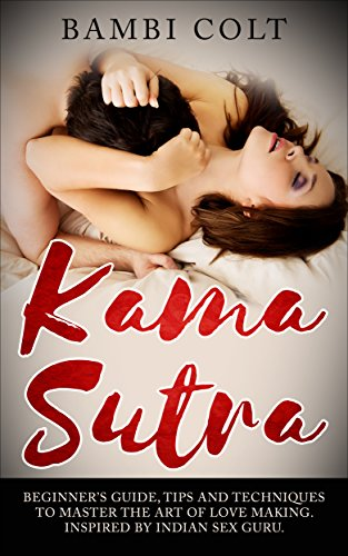 (Kama Sutra: Beginner's Guide, Tips and Techniques to Master the Art of Love Making. Inspired by Indian Sex Guru ( A Fully Illustrated Sex Book, Kama Sutra for Women, Kama Sutra for Beginners ))