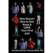 New Nurse? How to Get, Keep and LOVE Your First Nursing Job!: How to Get, Keep and LOVE Your First Nursing Job! (New Graduate Nurse, new nurse books, new ... nurse gifts, graduate nursing books,)
