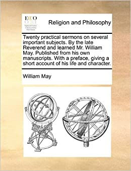 Book Twenty practical sermons on several important subjects. By the late Reverend and learned Mr. William May. Published from his own manuscripts. With a ... a short account of his life and character.