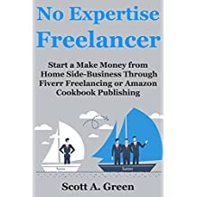 No Expertise Freelancer: Start a Make Money from Home Side-Business Through Fiverr Freelancing or Amazon Cookbook Publishing