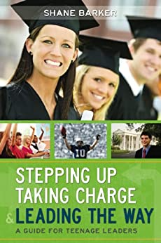 Stepping Up, Taking Charge and Leading the Way: A Guide for Teenage Leaders
