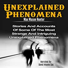 Unexplained Phenomena: Stories and Accounts of Some of the Most Strange and Intriguing Unexplained Phenomena Audiobook by Max Mason Hunter Narrated by David Wayne Cox