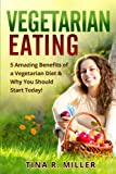 Vegetarian Eating: 5 Amazing Benefits of a Vegetarian Diet and Why You Should Start Today!