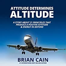 Attitude Determines Altitude: A Story about the 21 Principles That Produce a Positive Attitude & Energy in Anyone Audiobook by Brian Cain Narrated by Randy Jackson, Jacob Armstrong, Griffin Gum, Brian Cain