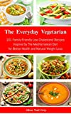The Everyday Vegetarian: 101 Family-Friendly Low Cholesterol Recipes Inspired by The Mediterranean Diet for Better Health and Natural Weight Loss (Free Gift): Mediterranean Diet Cookbook