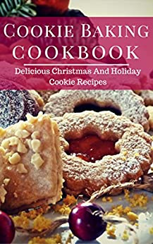 Cookie Baking Cookbook: Delicious Christmas And Holiday Cookie Recipes by [Collins, Erica]