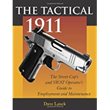 The Tactical 1911: The Street Cop's And SWAT Operator's Guide To Employment And Maintenance