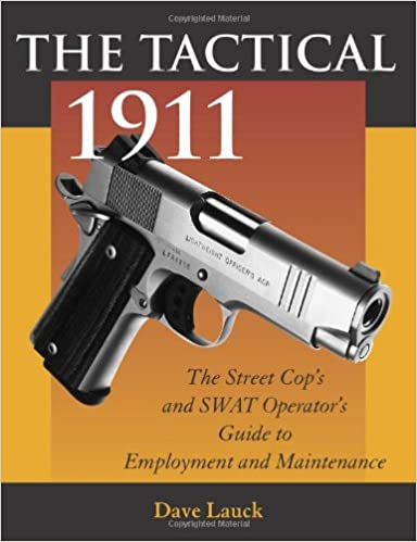 The Tactical 1911: The Street Cops And SWAT Operators Guide To Employment And Maintenance