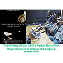 The Making Of Our 1920's Period Short Film. Margaret Sinclair An Ordinary Girl. Booklet 5.