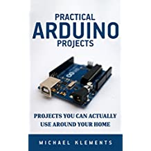 Practical Arduino Projects: Projects You Can Actually Use Around Your Home