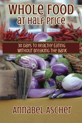 Whole Food at Half Price: 30 Days to Healthy Eating Without Breaking the Bank by Annabel Ascher (2015-04-06)