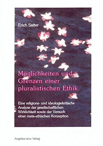 Möglichkeiten und Grenzen einer pluralistischen Ethik: Eine religions- und ideologiekritische Analyse der gesellschaftlichen Wirklichkeit sowie der Versuch einer meta-ethischen Konzeption
