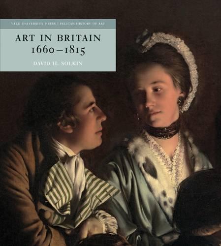 Art in Britain 1660–1815 (The Yale University Press Pelican History of Art Series)