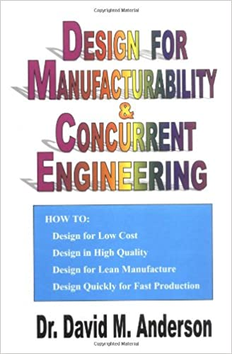 Design For Manufacturability Concurrent Engineering How To Design For Low Cost Design In High Quality Design For Lean Manufacture And Design Quickly For Fast Production Dr David M Anderson P E Fasme