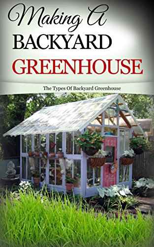 Making a Backyard Greenhouse: The Types of Backyard Greenhouse