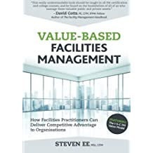Value-Based Facilities Management: How Facilities Practitioners Can Deliver Competitive Advantage to Organisations