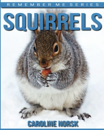 Squirrels: Amazing Photos & Fun Facts Book About Squirrels For Kids (Remember Me Series)