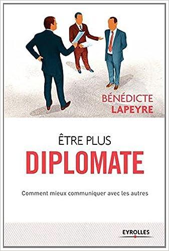 Téléchargement gratuit de livres électroniques en pdf Etre plus diplomate : Comment mieux communiquer avec les autres PDF ePub MOBI by Bénédicte Lapeyre