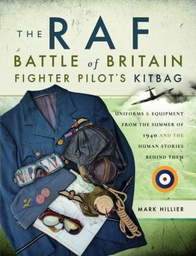 British Wwii Pilot - The RAF Battle of Britain Fighter Pilots' Kitbag: Uniforms & Equipment from the Summer of 1940 and the Human Stories Behind Them
