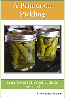 A Primer on Pickling: Learn How to Pickle Food in a Single Afternoon! by [Dreamer, Homestead]