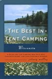 The Best in Tent Camping: Wisconsin: A Guide for Campers Who Hate RV s, Concrete Slabs, and Loud Portable Stereos