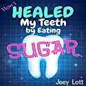 How I Healed My Teeth Eating Sugar: A Guide to Improving Dental Health Naturally Audiobook by Joey Lott Narrated by Matt Stone