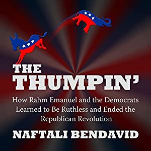 The Thumpin': How Rahm Emanuel and the Democrats Learned to Be Ruthless and Ended the Republican Revolution Audiobook