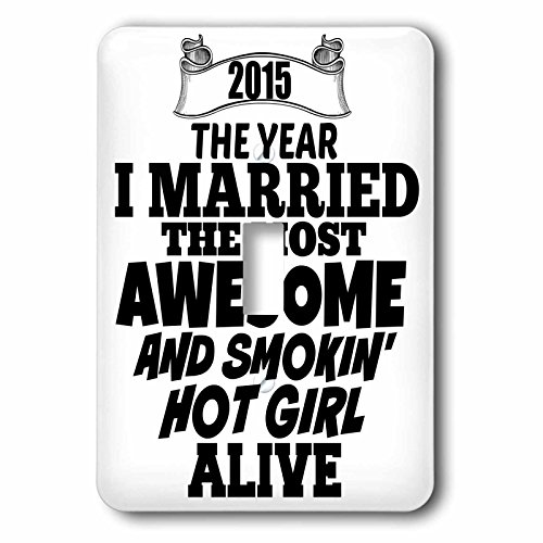 3dRose lsp_212159_1 2015 The year I married the most smoking hot girl alive Single Toggle Switch