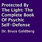 Protected by the Light: The Complete Book of Psychic Self-Defense | Dr. Bruce Goldberg