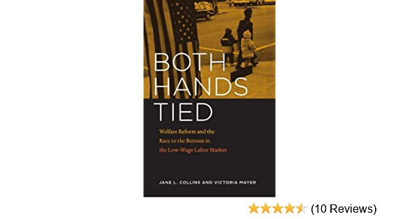 Both Hands Tied Welfare Reform And The Race To The Bottom In The Low Wage Labor Market Kindle Edition By Collins Jane L Mayer Victoria Politics Social Sciences Kindle Ebooks