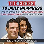 The Secret to Daily Happiness: How to Get More Focused, More Fulfilled, and Happy One Moment at a Time | Dr. Chio Ugochukwu