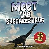 Meet The Brachiosaurus: Fun Facts & Cool Pictures (Meet The Dinosaurs)