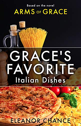 Grace's Favorite Italian Dishes: Based on the Novel Arms of Grace by [Chance, Eleanor]
