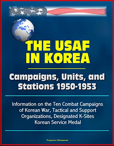 The USAF in Korea: Campaigns, Units, and Stations 1950-1953 - Information on the Ten Combat Campaigns of Korean War, Tactical and Support Organizations, Designated K-Sites, Korean Service -
