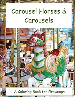 Amazon Carousel Horses Carousels A Coloring Book For Lovers Of Wooden And The They Rode On 9781539169468 Jack Dunigan Books