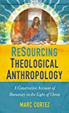 ReSourcing Theological Anthropology: A Constructive Account of Humanity in the Light of Christ