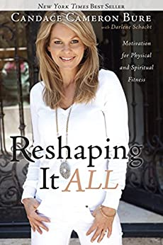 Reshaping It All: Motivation for Physical and Spiritual Fitness by [Bure, Candace Cameron, Darlene Schacht]